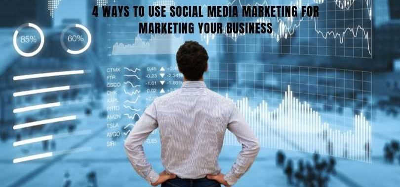 4 Ways to Use Social Media Marketing for Marketing Your Business