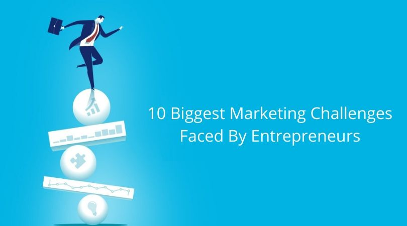 10 Biggest Marketing Challenges Faced By Entrepreneurs